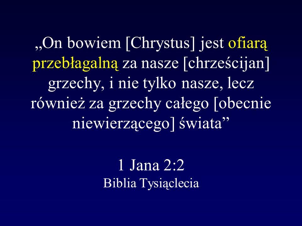 """""""On bowiem [Chrystus] jest ofiarą przebłagalną za nasze [chrześcijan] grzechy, i nie tylko nasze, lecz również za grzechy całego [obecnie niewierzącego] świata 1 Jana 2:2 Biblia Tysiąclecia"""
